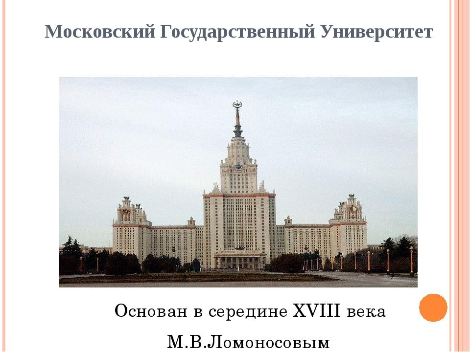 Московский Государственный Университет Основан в середине XVIII века М.В.Ломо...