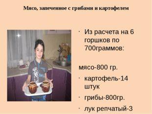 Из расчета на 6 горшков по 700граммов: мясо-800 гр. картофель-14 штук грибы-