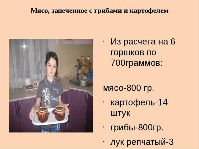 Из расчета на 6 горшков по 700граммов: мясо-800 гр. картофель-14 штук грибы-...