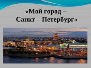«Мой город – Санкт – Петербург»