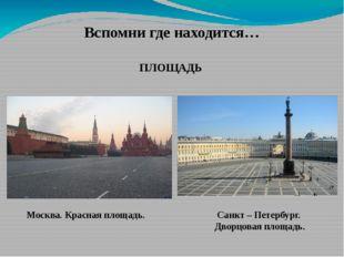 Вспомни где находится… ПЛОЩАДЬ Москва. Красная площадь. Санкт – Петербург. Дв