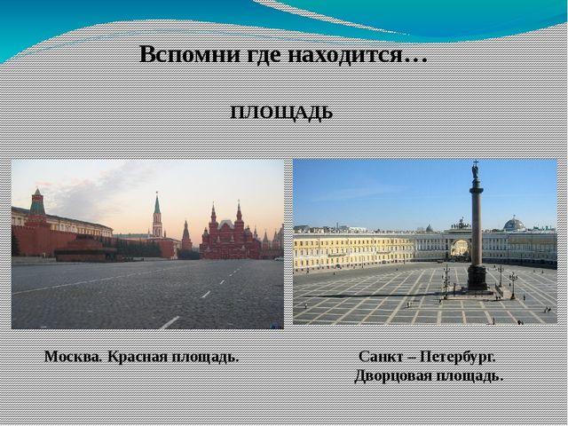 Вспомни где находится… ПЛОЩАДЬ Москва. Красная площадь. Санкт – Петербург. Дв...