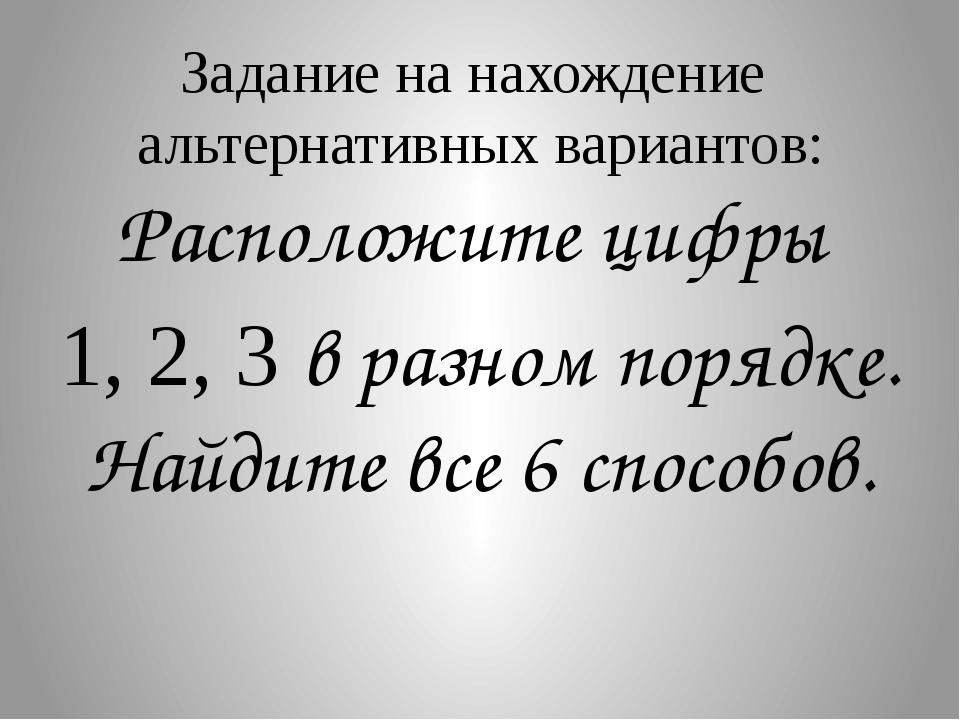 Задание на нахождение альтернативных вариантов: Расположите цифры 1, 2, 3 в р...
