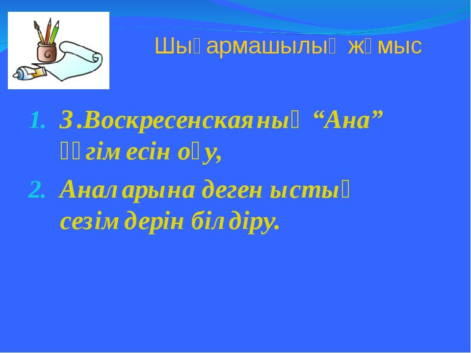 """Шығармашылық жұмыс З.Воскресенскаяның """"Ана"""" әңгімесін оқу, Аналарына деген ыс..."""