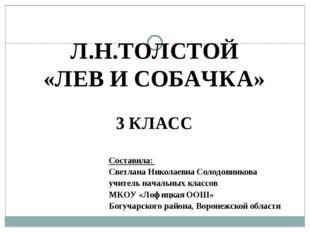 Л.Н.ТОЛСТОЙ «ЛЕВ И СОБАЧКА» 3 КЛАСС Составила: Светлана Николаевна Солодовник