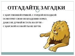 ОТГАДАЙТЕ ЗАГАДКИ С ЦАРСТВЕННОЙ ГРИВОЙ, С ГОРДОЙ ПОХОДКОЙ ОСМОТРИТ СВОИ ОН ВЛ