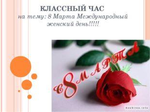 КЛАССНЫЙ ЧАС на тему: 8 Марта Международный женский день!!!!!