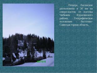 Пещера Лысанская расположена в 30 км на северо-восток от поселка Чибижек Кур
