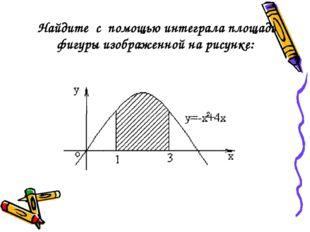 Найдите с помощью интеграла площадь фигуры изображенной на рисунке: