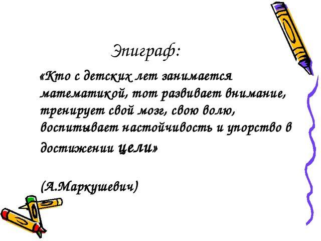 Эпиграф: «Кто с детских лет занимается математикой, тот развивает внимание, т...