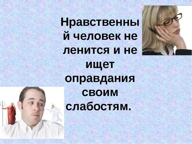 Нравственный человек не ленится и не ищет оправдания своим слабостям.