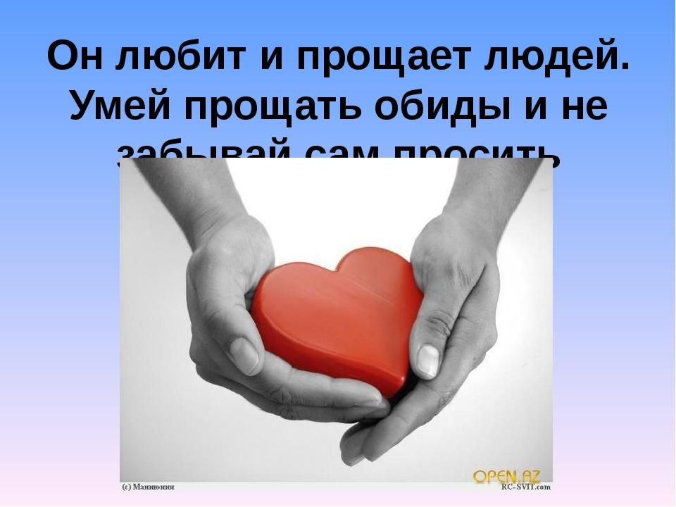 Он любит и прощает людей. Умей прощать обиды и не забывай сам просить прощения!