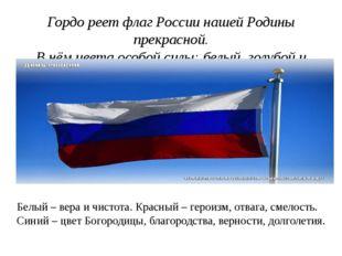 Гордо реет флаг России нашей Родины прекрасной. В нём цвета особой силы: белы