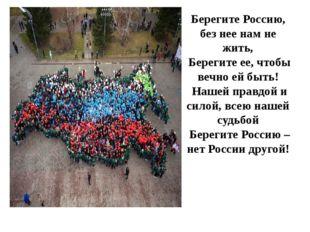 Берегите Россию, без нее нам не жить, Берегите ее, чтобы вечно ей быть! Наш