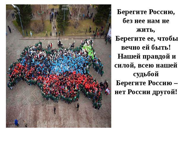 Берегите Россию, без нее нам не жить, Берегите ее, чтобы вечно ей быть! Наш...