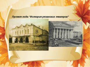 """Проект года """"История рязанских театров"""""""