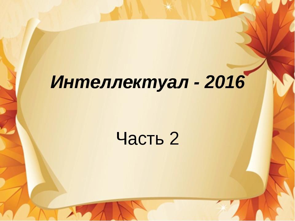 Интеллектуал - 2016 Часть 2