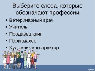 Выберите слова, которые обозначают профессии Ветеринарный врач Учитель Продав