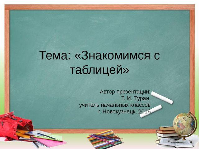 Тема: «Знакомимся с таблицей» Автор презентации: Т. И. Туран, учитель начальн...