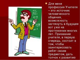 Для меня профессия Учителя – это источник человеческого общения, возможность