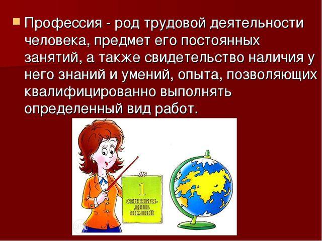 Профессия - род трудовой деятельности человека, предмет его постоянных заняти...