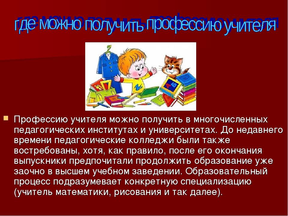Профессию учителя можно получить в многочисленных педагогических институтах и...