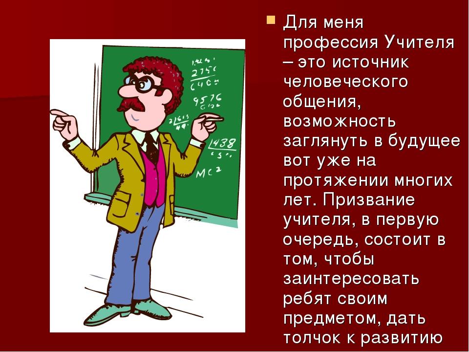 Для меня профессия Учителя – это источник человеческого общения, возможность...
