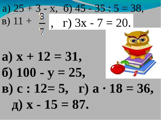 а) 25 + 3 - х, б) 45 - 35 : 5 = 38, в) 11 + , г) 3х - 7 = 20. а) х + 12 = 31...