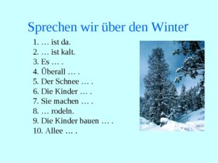 Sprechen wir über den Winter 1. … ist da. 2. … ist kalt. 3. Es … . 4. Überall