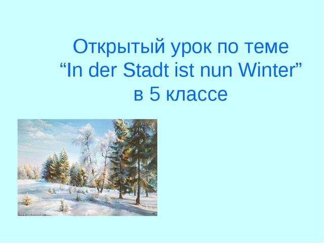 "Открытый урок по теме ""In der Stadt ist nun Winter"" в 5 классе"