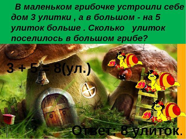 В маленьком грибочке устроили себе дом 3 улитки , а в большом - на 5 улиток...