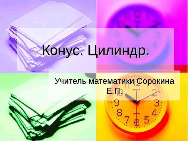 Конус. Цилиндр. Учитель математики Сорокина Е.П.
