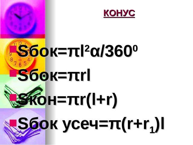 КОНУС Sбок=πl2α/3600 Sбок=πrl Sкон=πr(l+r) Sбок усеч=π(r+r1)l