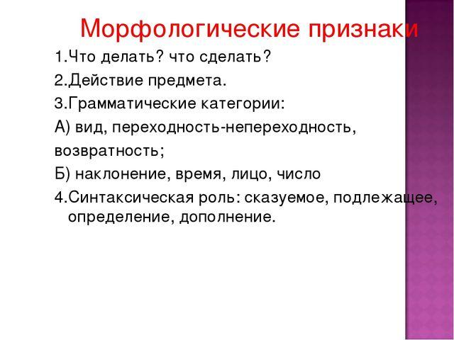 Морфологические признаки 1.Что делать? что сделать? 2.Действие предмета. 3.Г...