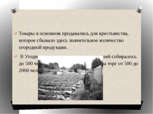Товары в основном продавались для крестьянства, которое сбывало здесь значит