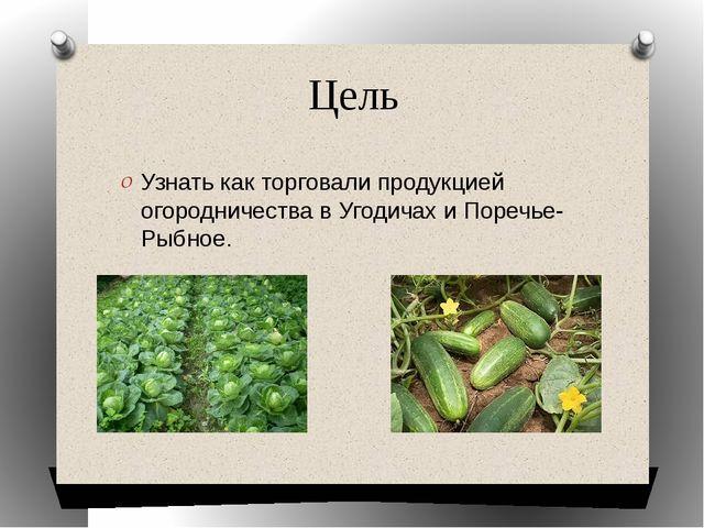 Цель Узнать как торговали продукцией огородничества в Угодичах и Поречье- Рыб...