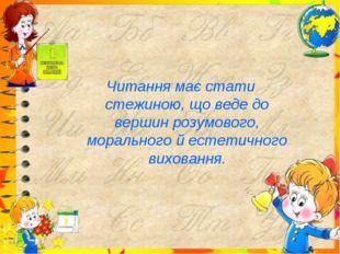 Читання має стати стежиною, що веде до вершин розумового, морального й естет