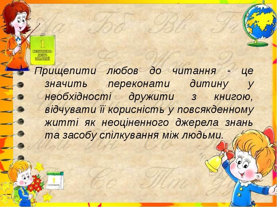 Прищепити любов до читання - це значить переконати дитину у необхідності друж...