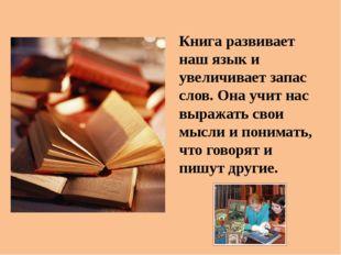 Книга развивает наш язык и увеличивает запас слов. Она учит нас выражать сво