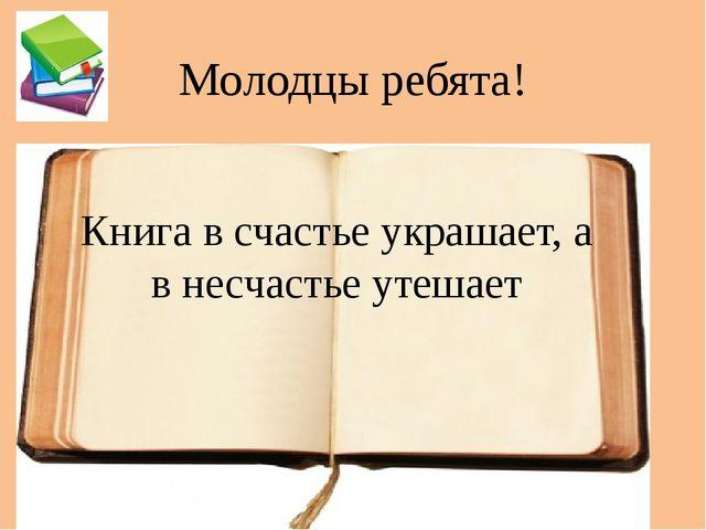 Молодцы ребята! Книга в счастье украшает, а в несчастье утешает