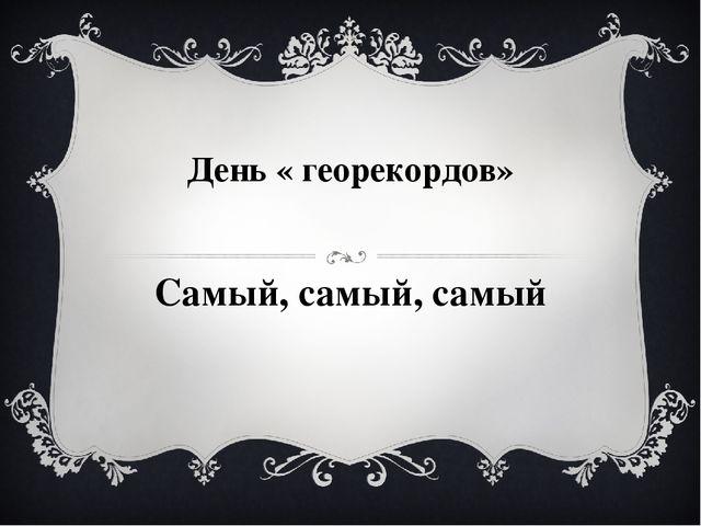 День « георекордов» Самый, самый, самый