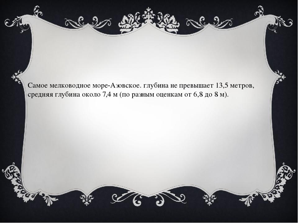 Самое мелководное море-Азовское. глубина не превышает 13,5 метров, средняя гл...