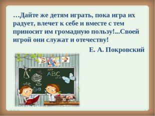 …Дайте же детям играть, пока игра их радует, влечет к себе и вместе с тем пр