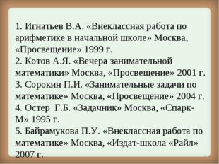1. Игнатьев В.А.«Внеклассная работа по арифметике в начальной школе» Москва,