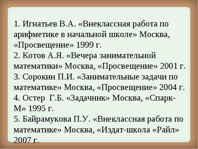 1. Игнатьев В.А.«Внеклассная работа по арифметике в начальной школе» Москва,...