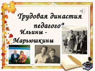 Трудовая династия педагогов. Ильины - Марьюшкины