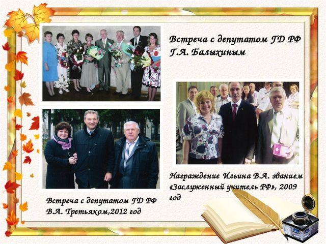 Встреча с депутатом ГД РФ Г.А. Балыхиным Награждение Ильина В.А. званием «Зас...