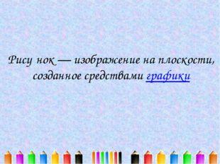 Рису́нок — изображение на плоскости, созданное средствами графики