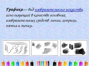 Графика— вид изобразительного искусства, использующий в качестве основных изо