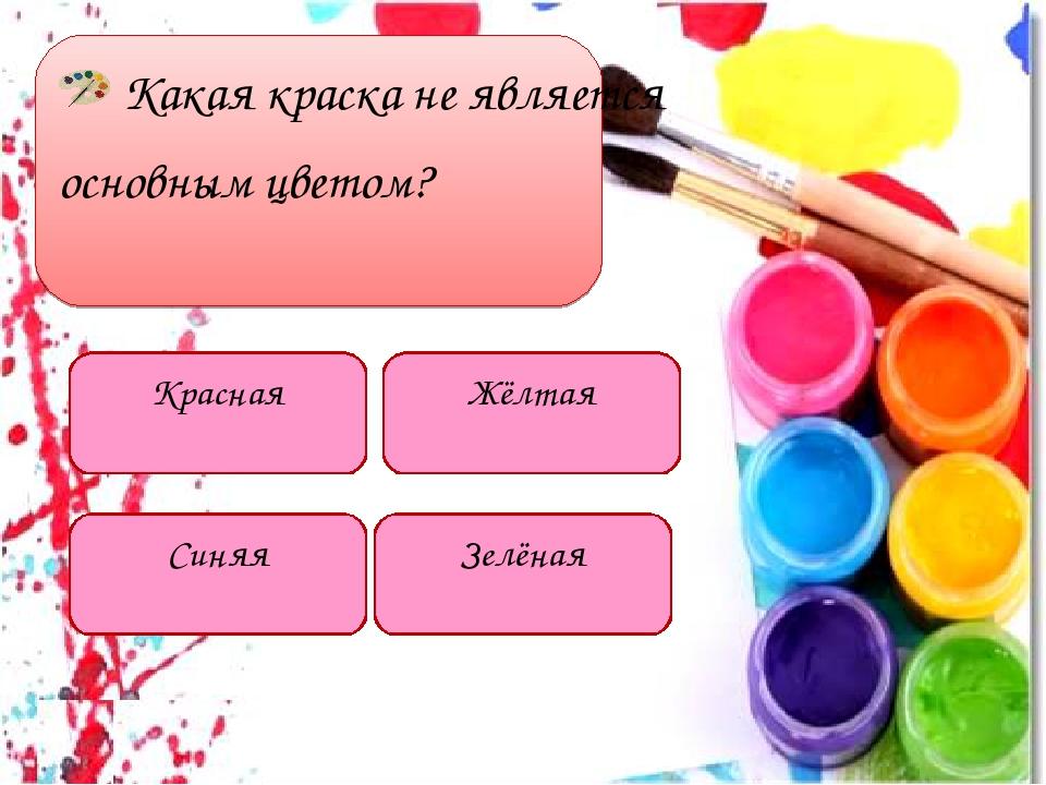 Какая краска не является основным цветом? Красная Синяя Зелёная Жёлтая